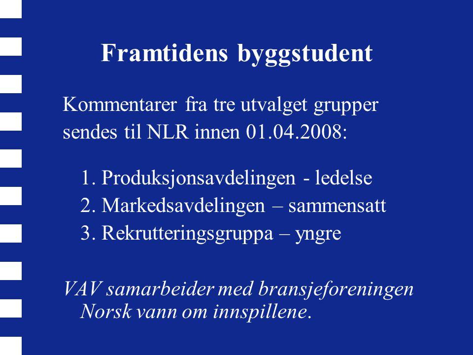 Framtidens byggstudent Kommentarer fra tre utvalget grupper sendes til NLR innen 01.04.2008: 1. Produksjonsavdelingen - ledelse 2. Markedsavdelingen –