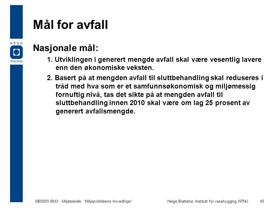 """SIB5005 BM3 - Miljøteknikk: """"Miljøpolitikkens hovedlinjer""""Helge Brattebø, Institutt for vassbygging, NTNU 45 Mål for avfall Nasjonale mål: 1. Utviklin"""