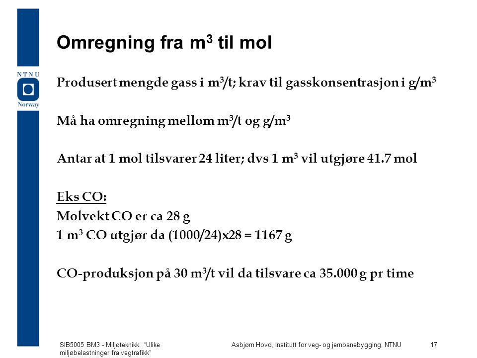 SIB5005 BM3 - Miljøteknikk: Ulike miljøbelastninger fra vegtrafikk Asbjørn Hovd, Institutt for veg- og jernbanebygging, NTNU 17 Omregning fra m 3 til mol Produsert mengde gass i m 3 /t; krav til gasskonsentrasjon i g/m 3 Må ha omregning mellom m 3 /t og g/m 3 Antar at 1 mol tilsvarer 24 liter; dvs 1 m 3 vil utgjøre 41.7 mol Eks CO: Molvekt CO er ca 28 g 1 m 3 CO utgjør da (1000/24)x28 = 1167 g CO-produksjon på 30 m 3 /t vil da tilsvare ca 35.000 g pr time