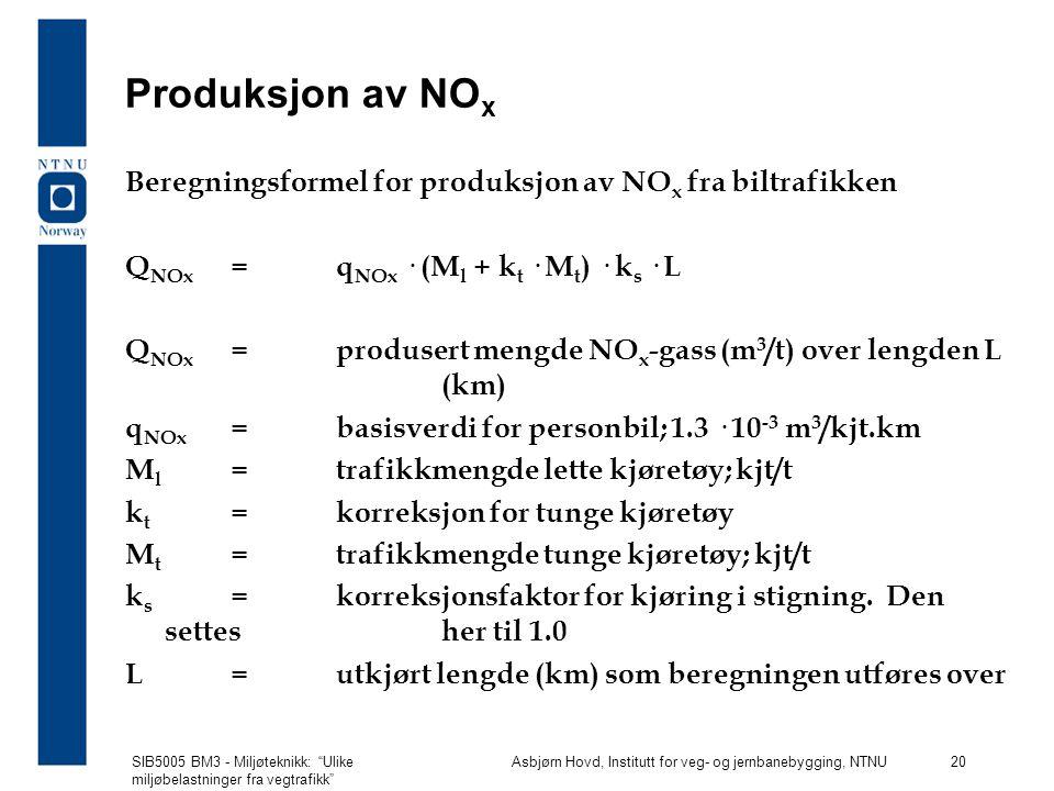SIB5005 BM3 - Miljøteknikk: Ulike miljøbelastninger fra vegtrafikk Asbjørn Hovd, Institutt for veg- og jernbanebygging, NTNU 20 Produksjon av NO x Beregningsformel for produksjon av NO x fra biltrafikken Q NOx =q NOx · (M l + k t · M t ) · k s · L Q NOx =produsert mengde NO x -gass (m 3 /t) over lengden L (km) q NOx =basisverdi for personbil; 1.3 · 10 -3 m 3 /kjt.km M l =trafikkmengde lette kjøretøy; kjt/t k t =korreksjon for tunge kjøretøy M t =trafikkmengde tunge kjøretøy; kjt/t k s =korreksjonsfaktor for kjøring i stigning.