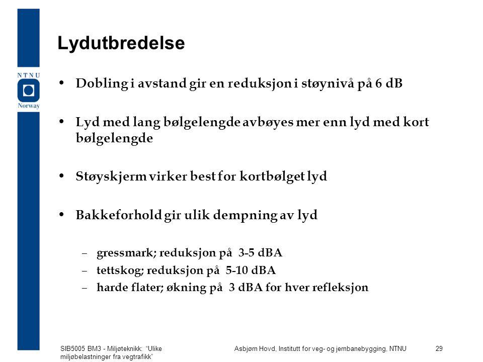 SIB5005 BM3 - Miljøteknikk: Ulike miljøbelastninger fra vegtrafikk Asbjørn Hovd, Institutt for veg- og jernbanebygging, NTNU 29 Lydutbredelse Dobling i avstand gir en reduksjon i støynivå på 6 dB Lyd med lang bølgelengde avbøyes mer enn lyd med kort bølgelengde Støyskjerm virker best for kortbølget lyd Bakkeforhold gir ulik dempning av lyd – gressmark; reduksjon på 3-5 dBA – tettskog; reduksjon på 5-10 dBA – harde flater; økning på 3 dBA for hver refleksjon