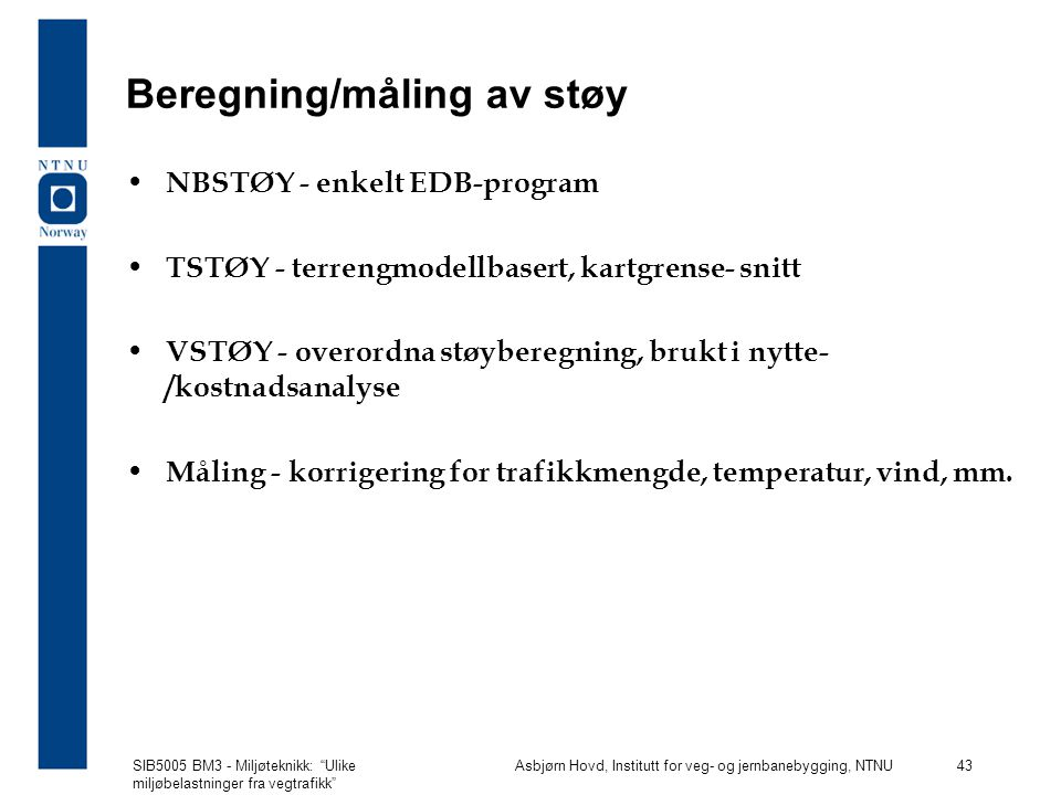 SIB5005 BM3 - Miljøteknikk: Ulike miljøbelastninger fra vegtrafikk Asbjørn Hovd, Institutt for veg- og jernbanebygging, NTNU 43 Beregning/måling av støy NBSTØY - enkelt EDB-program TSTØY - terrengmodellbasert, kartgrense- snitt VSTØY - overordna støyberegning, brukt i nytte- /kostnadsanalyse Måling - korrigering for trafikkmengde, temperatur, vind, mm.