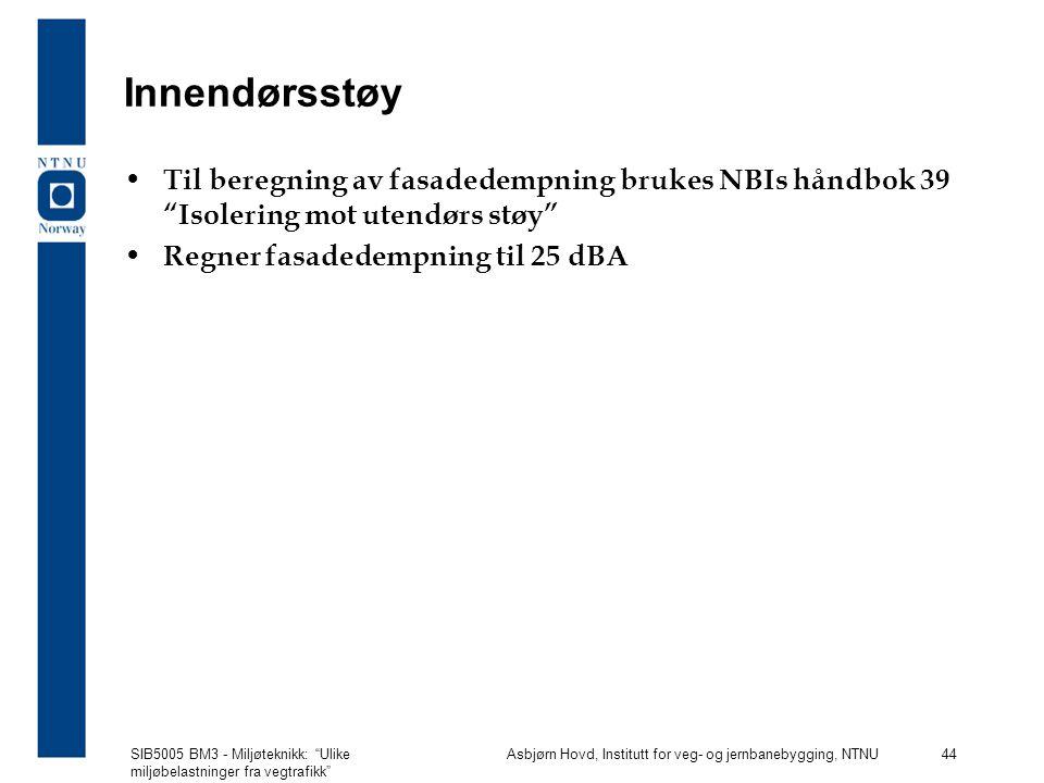 SIB5005 BM3 - Miljøteknikk: Ulike miljøbelastninger fra vegtrafikk Asbjørn Hovd, Institutt for veg- og jernbanebygging, NTNU 44 Innendørsstøy Til beregning av fasadedempning brukes NBIs håndbok 39 Isolering mot utendørs støy Regner fasadedempning til 25 dBA