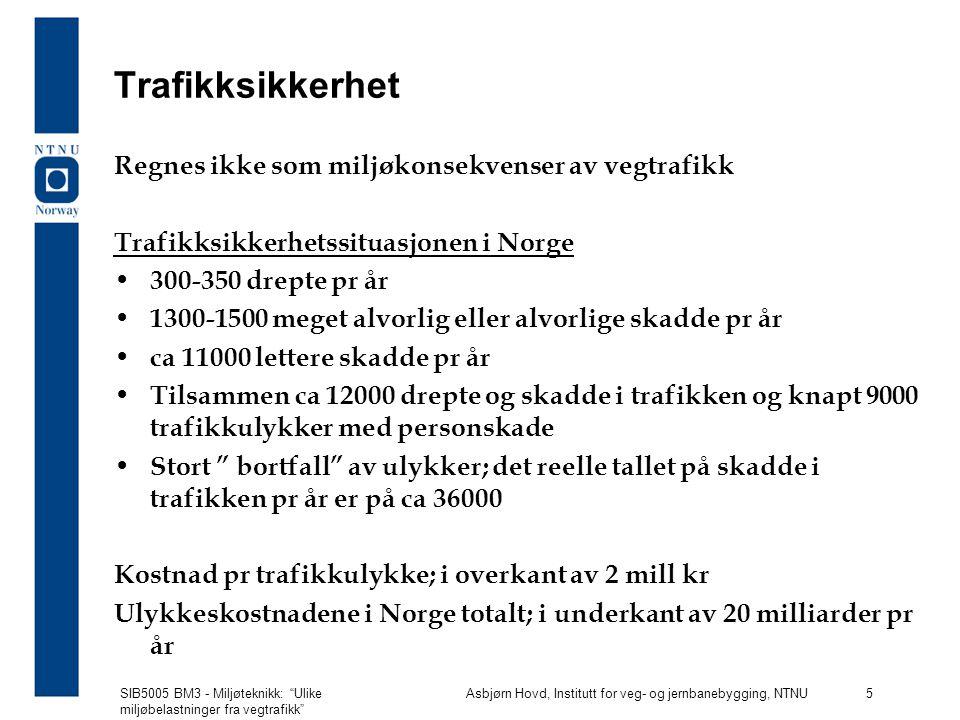 SIB5005 BM3 - Miljøteknikk: Ulike miljøbelastninger fra vegtrafikk Asbjørn Hovd, Institutt for veg- og jernbanebygging, NTNU 5 Trafikksikkerhet Regnes ikke som miljøkonsekvenser av vegtrafikk Trafikksikkerhetssituasjonen i Norge 300-350 drepte pr år 1300-1500 meget alvorlig eller alvorlige skadde pr år ca 11000 lettere skadde pr år Tilsammen ca 12000 drepte og skadde i trafikken og knapt 9000 trafikkulykker med personskade Stort bortfall av ulykker; det reelle tallet på skadde i trafikken pr år er på ca 36000 Kostnad pr trafikkulykke; i overkant av 2 mill kr Ulykkeskostnadene i Norge totalt; i underkant av 20 milliarder pr år