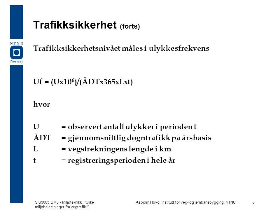SIB5005 BM3 - Miljøteknikk: Ulike miljøbelastninger fra vegtrafikk Asbjørn Hovd, Institutt for veg- og jernbanebygging, NTNU 6 Trafikksikkerhet (forts) Trafikksikkerhetsnivået måles i ulykkesfrekvens Uf = (Ux10 6 )/(ÅDTx365xLxt) hvor U = observert antall ulykker i perioden t ÅDT= gjennomsnittlig døgntrafikk på årsbasis L= vegstrekningens lengde i km t= registreringsperioden i hele år