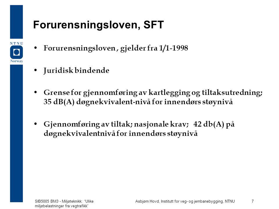 SIB5005 BM3 - Miljøteknikk: Ulike miljøbelastninger fra vegtrafikk Asbjørn Hovd, Institutt for veg- og jernbanebygging, NTNU 7 Forurensningsloven, SFT Forurensningsloven, gjelder fra 1/1-1998 Juridisk bindende Grense for gjennomføring av kartlegging og tiltaksutredning; 35 dB(A) døgnekvivalent-nivå for innendørs støynivå Gjennomføring av tiltak; nasjonale krav; 42 db(A) på døgnekvivalentnivå for innendørs støynivå