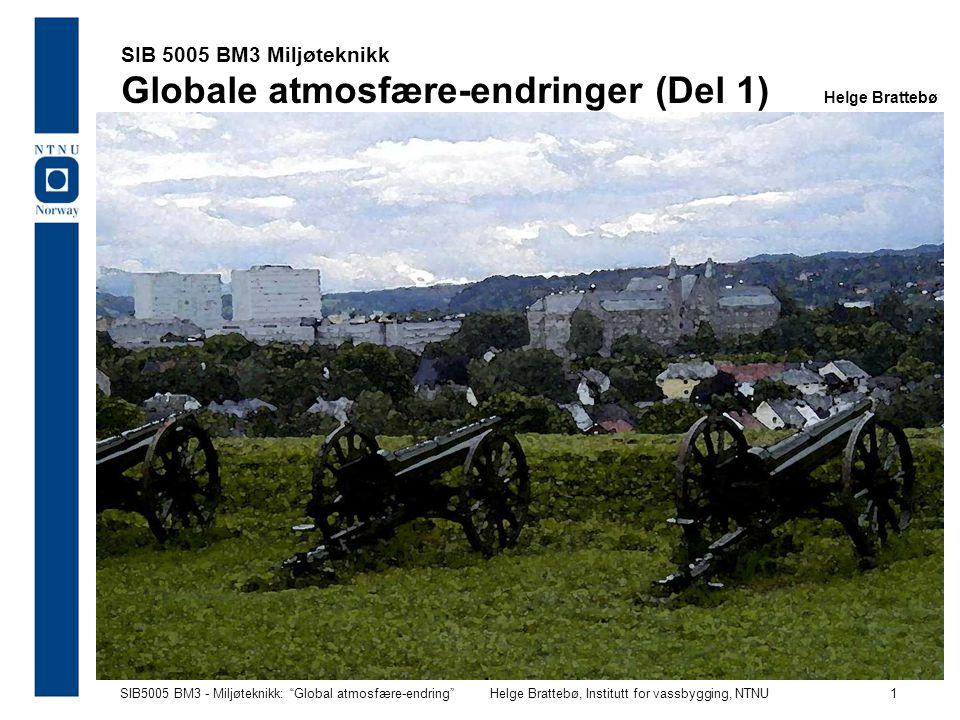 """SIB5005 BM3 - Miljøteknikk: """"Global atmosfære-endring""""Helge Brattebø, Institutt for vassbygging, NTNU 1 SIB 5005 BM3 Miljøteknikk Globale atmosfære-en"""