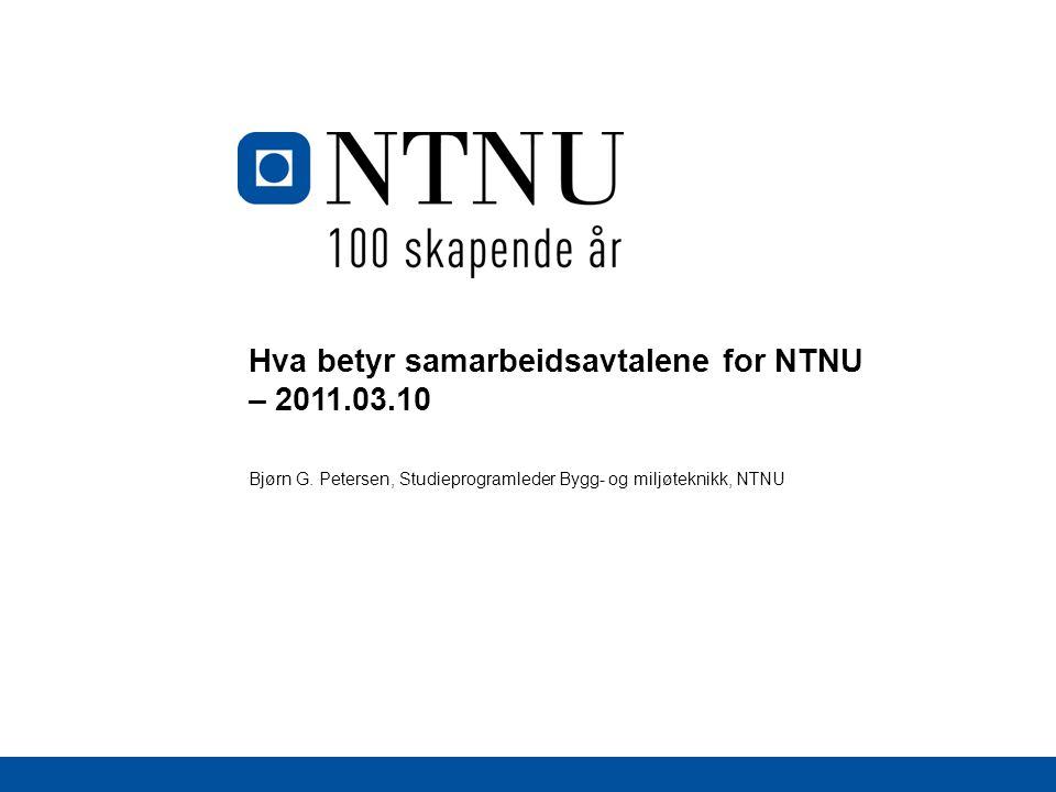 Hva betyr samarbeidsavtalene for NTNU – 2011.03.10 Bjørn G. Petersen, Studieprogramleder Bygg- og miljøteknikk, NTNU