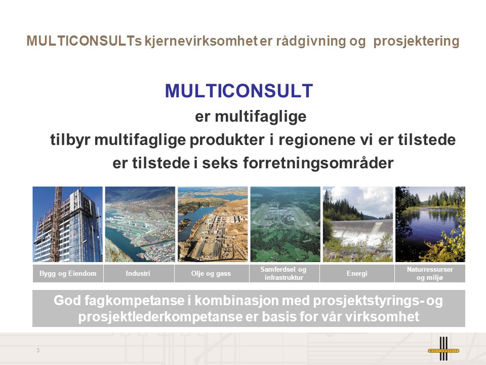 3 MULTICONSULT er multifaglige tilbyr multifaglige produkter i regionene vi er tilstede er tilstede i seks forretningsområder MULTICONSULTs kjernevirksomhet er rådgivning og prosjektering God fagkompetanse i kombinasjon med prosjektstyrings- og prosjektlederkompetanse er basis for vår virksomhet Bygg og Eiendom IndustriOlje og gass Samferdsel og infrastruktur Energi Naturressurser og miljø