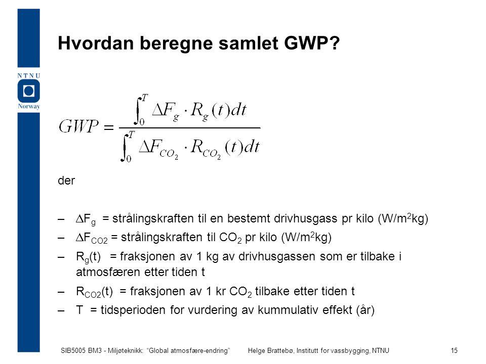 """SIB5005 BM3 - Miljøteknikk: """"Global atmosfære-endring""""Helge Brattebø, Institutt for vassbygging, NTNU 15 Hvordan beregne samlet GWP? der –  F g = str"""