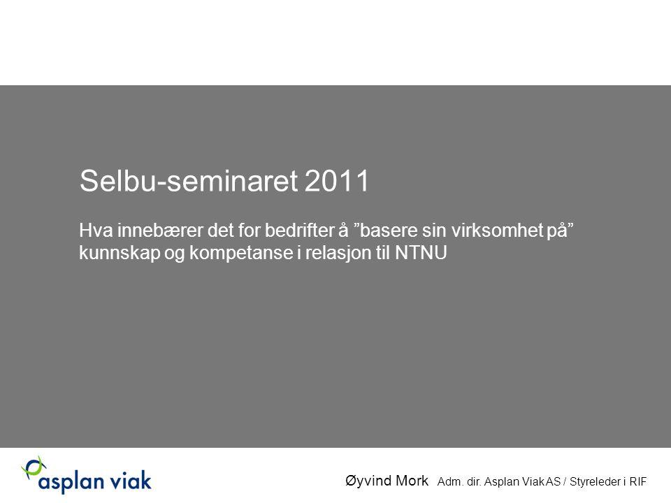 Selbu-seminaret 2011 Hva innebærer det for bedrifter å basere sin virksomhet på kunnskap og kompetanse i relasjon til NTNU Øyvind Mork Adm.