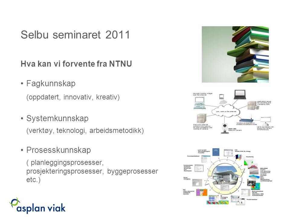 Selbu seminaret 2011 Hva kan vi forvente fra NTNU Fagkunnskap (oppdatert, innovativ, kreativ) Systemkunnskap (verktøy, teknologi, arbeidsmetodikk) Prosesskunnskap ( planleggingsprosesser, prosjekteringsprosesser, byggeprosesser etc.)