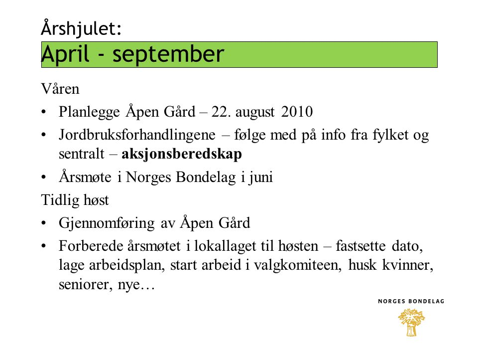 Årshjulet: April - september Våren Planlegge Åpen Gård – 22. august 2010 Jordbruksforhandlingene – følge med på info fra fylket og sentralt – aksjonsb