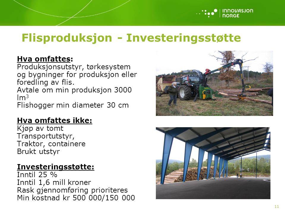 11 Flisproduksjon - Investeringsstøtte Hva omfattes: Produksjonsutstyr, tørkesystem og bygninger for produksjon eller foredling av flis. Avtale om min