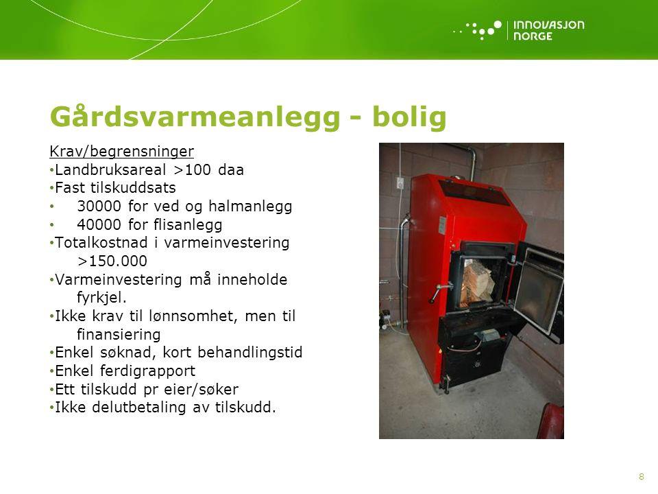 8 Gårdsvarmeanlegg - bolig Krav/begrensninger Landbruksareal >100 daa Fast tilskuddsats 30000 for ved og halmanlegg 40000 for flisanlegg Totalkostnad