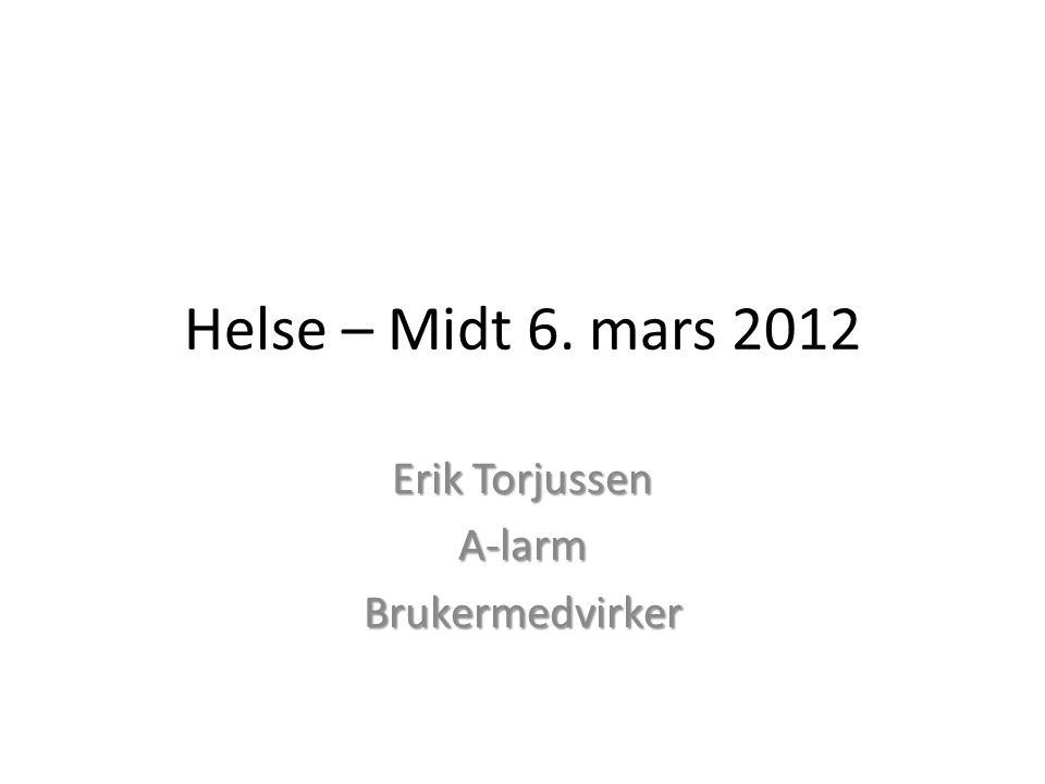 Helse – Midt 6. mars 2012 Erik Torjussen A-larmBrukermedvirker