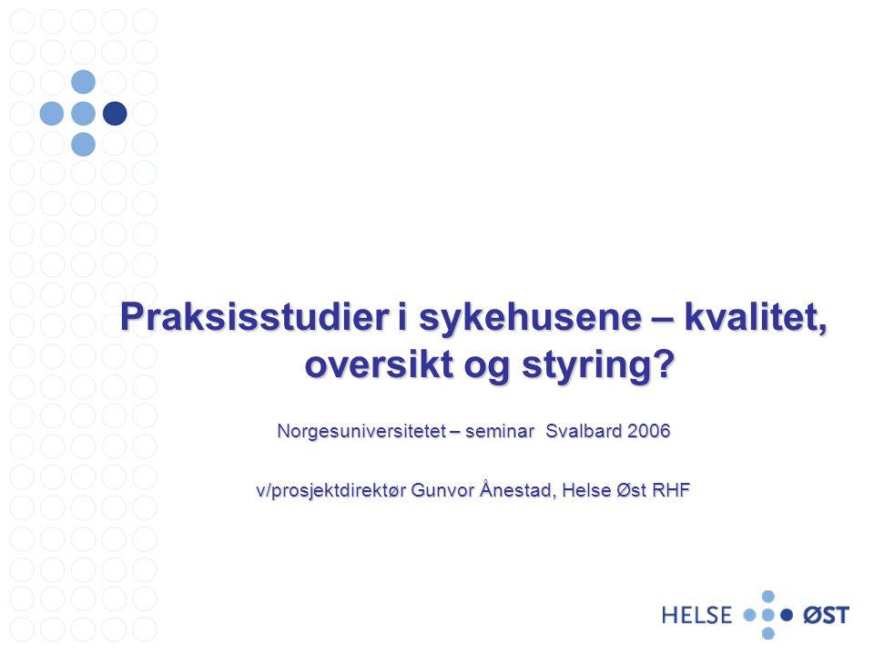 Praksisstudier i sykehusene – kvalitet, oversikt og styring? Norgesuniversitetet – seminar Svalbard 2006 v/prosjektdirektør Gunvor Ånestad, Helse Øst