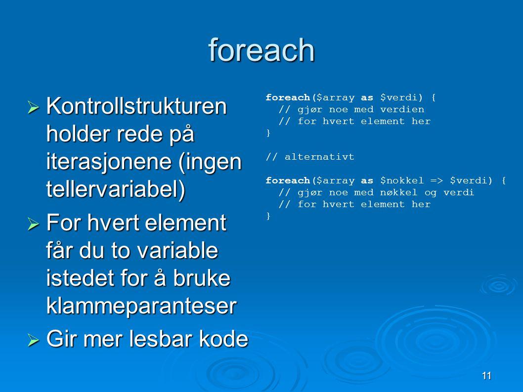 11 foreach  Kontrollstrukturen holder rede på iterasjonene (ingen tellervariabel)  For hvert element får du to variable istedet for å bruke klammeparanteser  Gir mer lesbar kode foreach($array as $verdi) { // gjør noe med verdien // for hvert element her } // alternativt foreach($array as $nokkel => $verdi) { // gjør noe med nøkkel og verdi // for hvert element her }