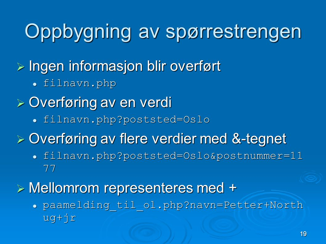 19 Oppbygning av spørrestrengen  Ingen informasjon blir overført filnavn.php filnavn.php  Overføring av en verdi filnavn.php poststed=Oslo filnavn.php poststed=Oslo  Overføring av flere verdier med &-tegnet filnavn.php poststed=Oslo&postnummer=11 77 filnavn.php poststed=Oslo&postnummer=11 77  Mellomrom representeres med + paamelding_til_ol.php navn=Petter+North ug+jr paamelding_til_ol.php navn=Petter+North ug+jr