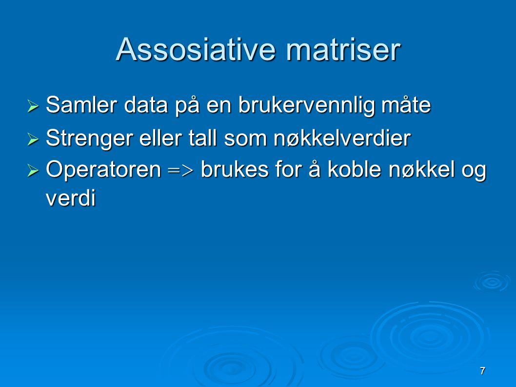 7 Assosiative matriser  Samler data på en brukervennlig måte  Strenger eller tall som nøkkelverdier  Operatoren => brukes for å koble nøkkel og ver