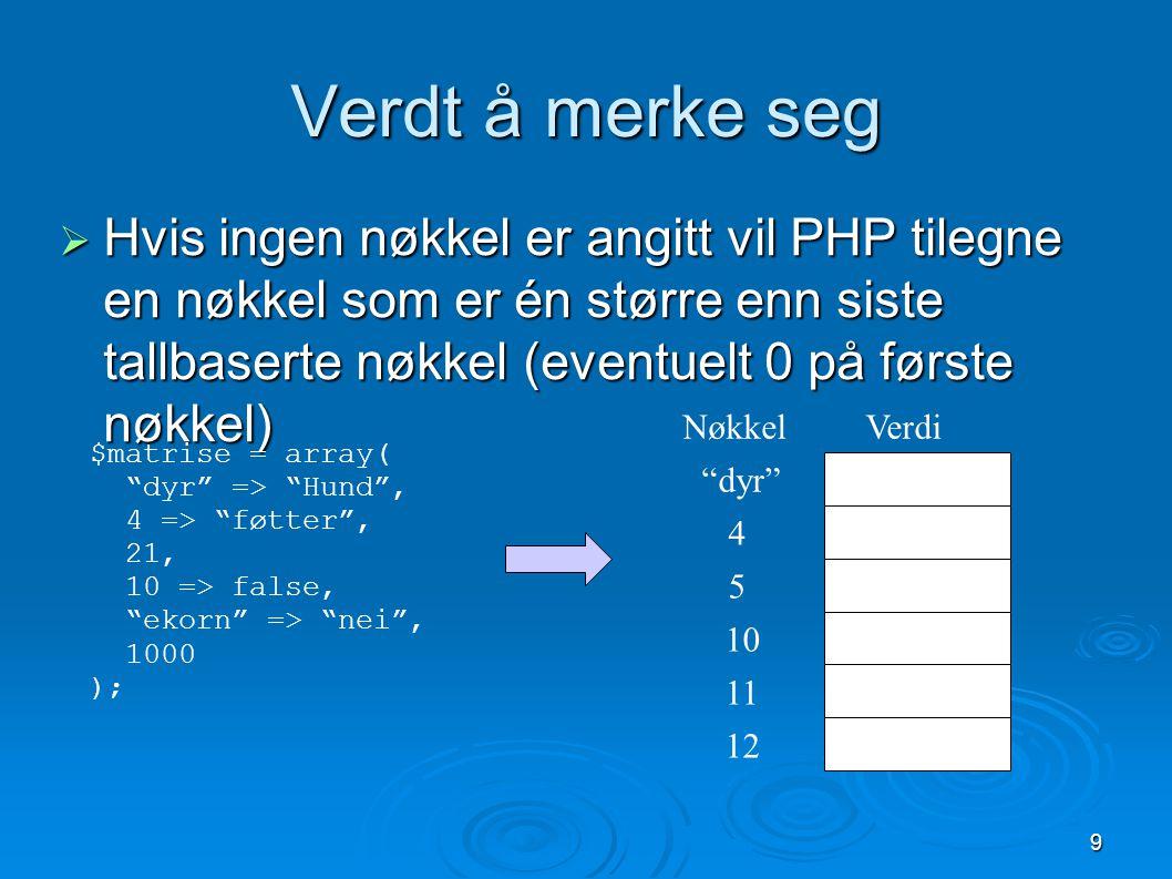 9 Verdt å merke seg  Hvis ingen nøkkel er angitt vil PHP tilegne en nøkkel som er én større enn siste tallbaserte nøkkel (eventuelt 0 på første nøkke