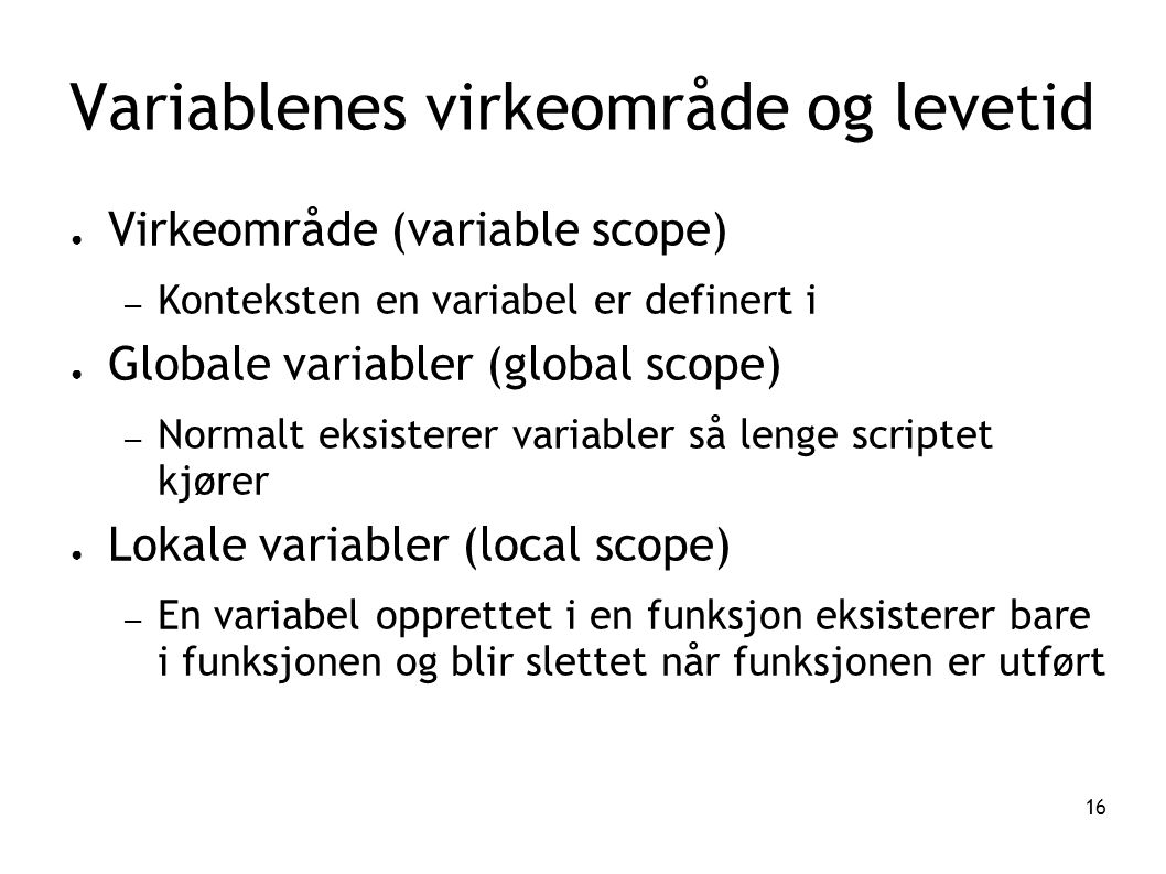 16 Variablenes virkeområde og levetid ● Virkeområde (variable scope) – Konteksten en variabel er definert i ● Globale variabler (global scope) – Norma