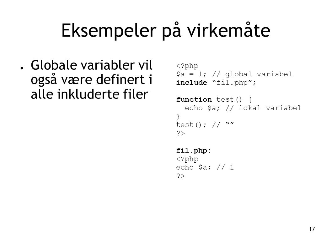 17 Eksempeler på virkemåte ● Globale variabler vil også være definert i alle inkluderte filer < php $a = 1; // global variabel include fil.php ; function test() { echo $a; // lokal variabel } test(); // > fil.php: < php echo $a; // 1 >