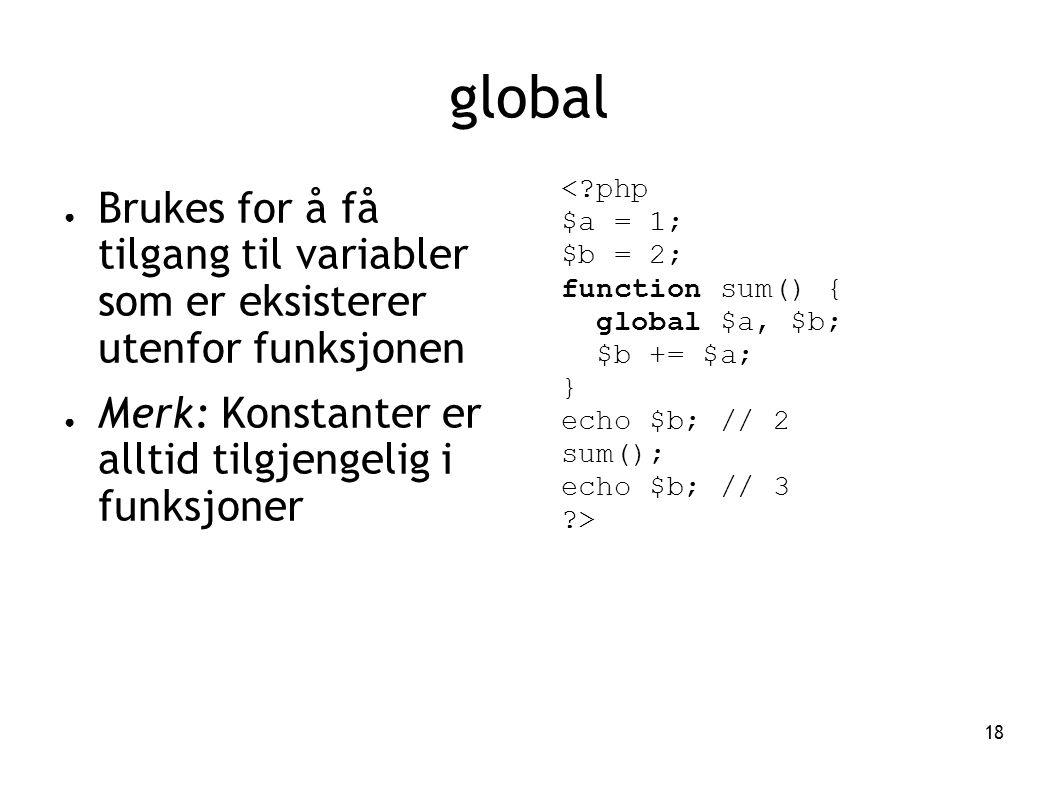 18 global ● Brukes for å få tilgang til variabler som er eksisterer utenfor funksjonen ● Merk: Konstanter er alltid tilgjengelig i funksjoner <?php $a = 1; $b = 2; function sum() { global $a, $b; $b += $a; } echo $b; // 2 sum(); echo $b; // 3 ?>