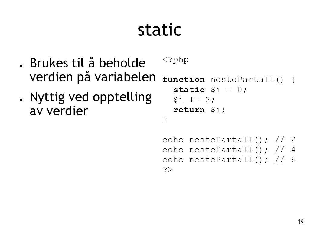 19 static ● Brukes til å beholde verdien på variabelen ● Nyttig ved opptelling av verdier <?php function nestePartall() { static $i = 0; $i += 2; return $i; } echo nestePartall(); // 2 echo nestePartall(); // 4 echo nestePartall(); // 6 ?>