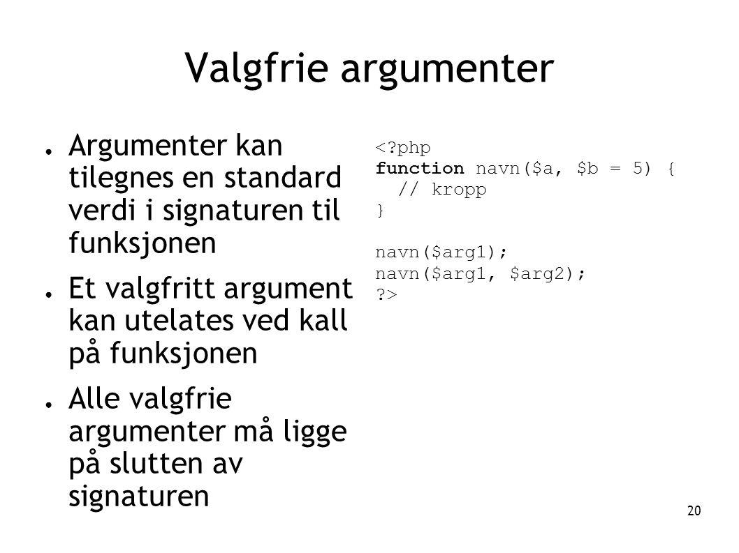 20 Valgfrie argumenter ● Argumenter kan tilegnes en standard verdi i signaturen til funksjonen ● Et valgfritt argument kan utelates ved kall på funksjonen ● Alle valgfrie argumenter må ligge på slutten av signaturen <?php function navn($a, $b = 5) { // kropp } navn($arg1); navn($arg1, $arg2); ?>
