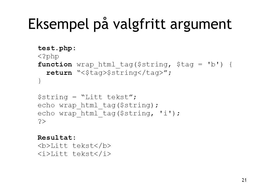 21 Eksempel på valgfritt argument test.php: <?php function wrap_html_tag($string, $tag = b ) { return $string ; } $string = Litt tekst ; echo wrap_html_tag($string); echo wrap_html_tag($string, i ); ?> Resultat: Litt tekst