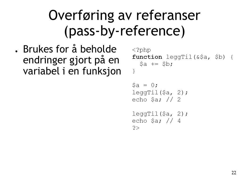 22 Overføring av referanser (pass-by-reference) ● Brukes for å beholde endringer gjort på en variabel i en funksjon <?php function leggTil(&$a, $b) { $a += $b; } $a = 0; leggTil($a, 2); echo $a; // 2 leggTil($a, 2); echo $a; // 4 ?>