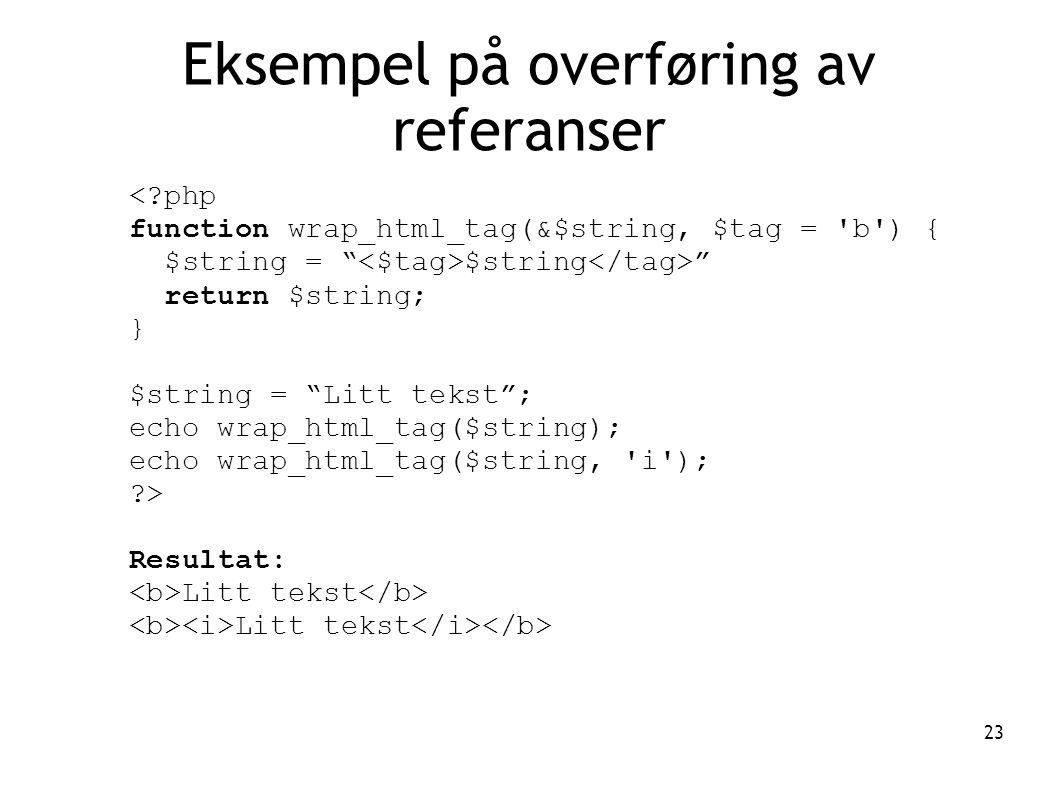 23 Eksempel på overføring av referanser <?php function wrap_html_tag(&$string, $tag = b ) { $string = $string return $string; } $string = Litt tekst ; echo wrap_html_tag($string); echo wrap_html_tag($string, i ); ?> Resultat: Litt tekst