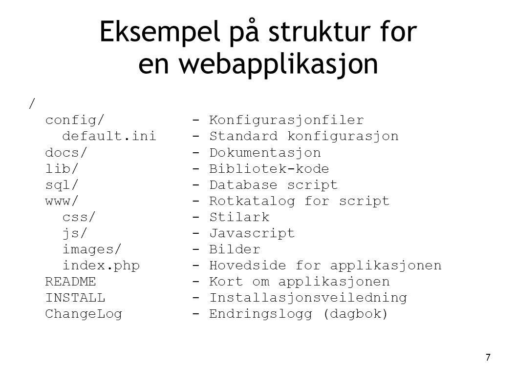 7 / config/ - Konfigurasjonfiler default.ini - Standard konfigurasjon docs/ - Dokumentasjon lib/ - Bibliotek-kode sql/ - Database script www/ - Rotkatalog for script css/ - Stilark js/ - Javascript images/ - Bilder index.php - Hovedside for applikasjonen README - Kort om applikasjonen INSTALL - Installasjonsveiledning ChangeLog - Endringslogg (dagbok) Eksempel på struktur for en webapplikasjon