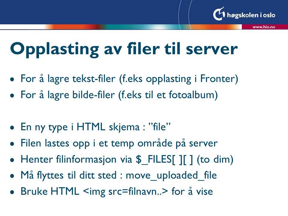 Opplasting av filer til server l For å lagre tekst-filer (f.eks opplasting i Fronter) l For å lagre bilde-filer (f.eks til et fotoalbum) l En ny type i HTML skjema : file l Filen lastes opp i et temp område på server l Henter filinformasjon via $_FILES[ ][ ] (to dim) l Må flyttes til ditt sted : move_uploaded_file l Bruke HTML for å vise