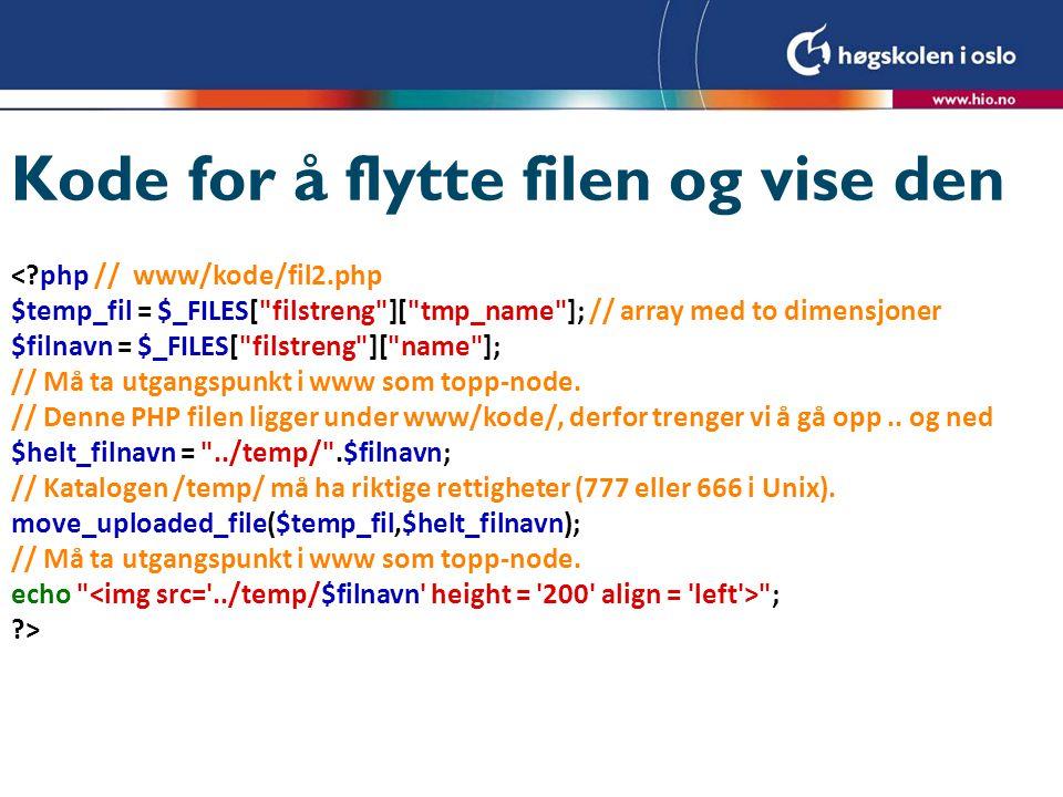 Kode for å flytte filen og vise den < php // www/kode/fil2.php $temp_fil = $_FILES[ filstreng ][ tmp_name ]; // array med to dimensjoner $filnavn = $_FILES[ filstreng ][ name ]; // Må ta utgangspunkt i www som topp-node.