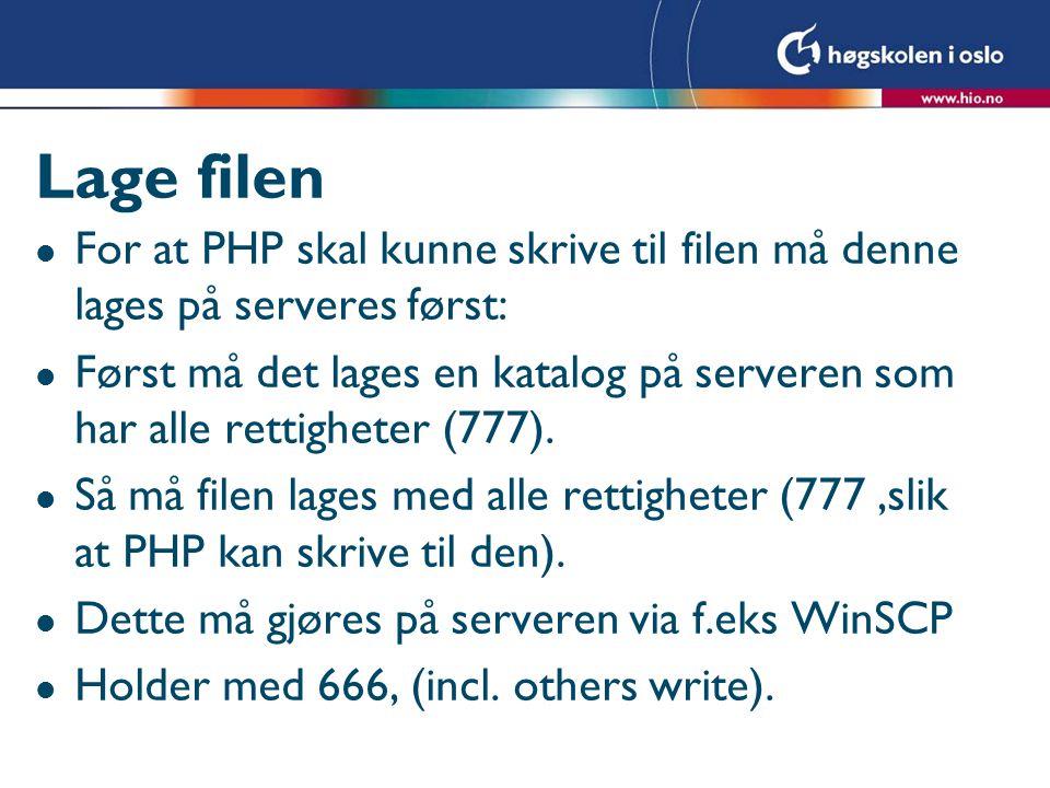 Lage filen l For at PHP skal kunne skrive til filen må denne lages på serveres først: l Først må det lages en katalog på serveren som har alle rettigheter (777).