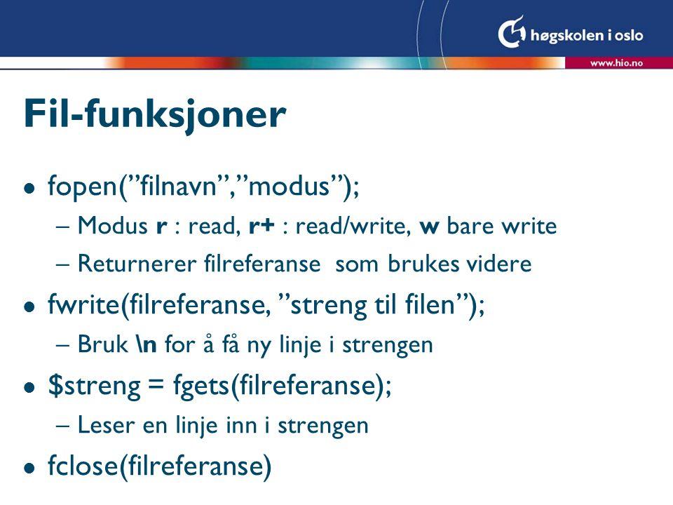 Fil-funksjoner l fopen( filnavn , modus ); –Modus r : read, r+ : read/write, w bare write –Returnerer filreferanse som brukes videre l fwrite(filreferanse, streng til filen ); –Bruk \n for å få ny linje i strengen l $streng = fgets(filreferanse); –Leser en linje inn i strengen l fclose(filreferanse)