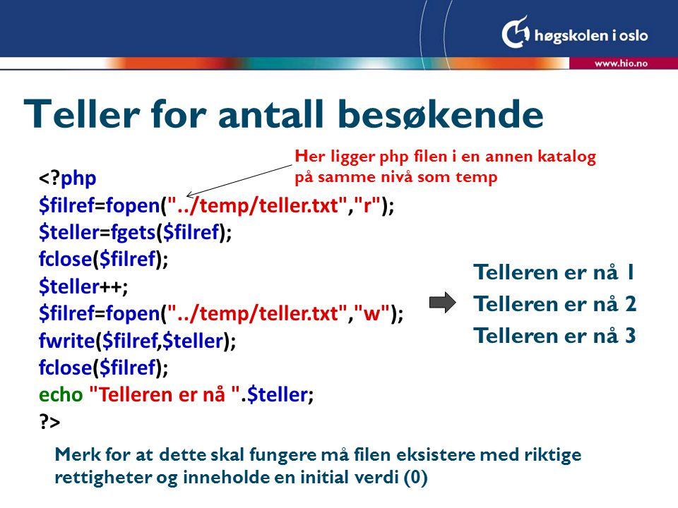 Teller for antall besøkende < php $filref=fopen( ../temp/teller.txt , r ); $teller=fgets($filref); fclose($filref); $teller++; $filref=fopen( ../temp/teller.txt , w ); fwrite($filref,$teller); fclose($filref); echo Telleren er nå .$teller; > Telleren er nå 1 Telleren er nå 2 Telleren er nå 3 Merk for at dette skal fungere må filen eksistere med riktige rettigheter og inneholde en initial verdi (0) Her ligger php filen i en annen katalog på samme nivå som temp