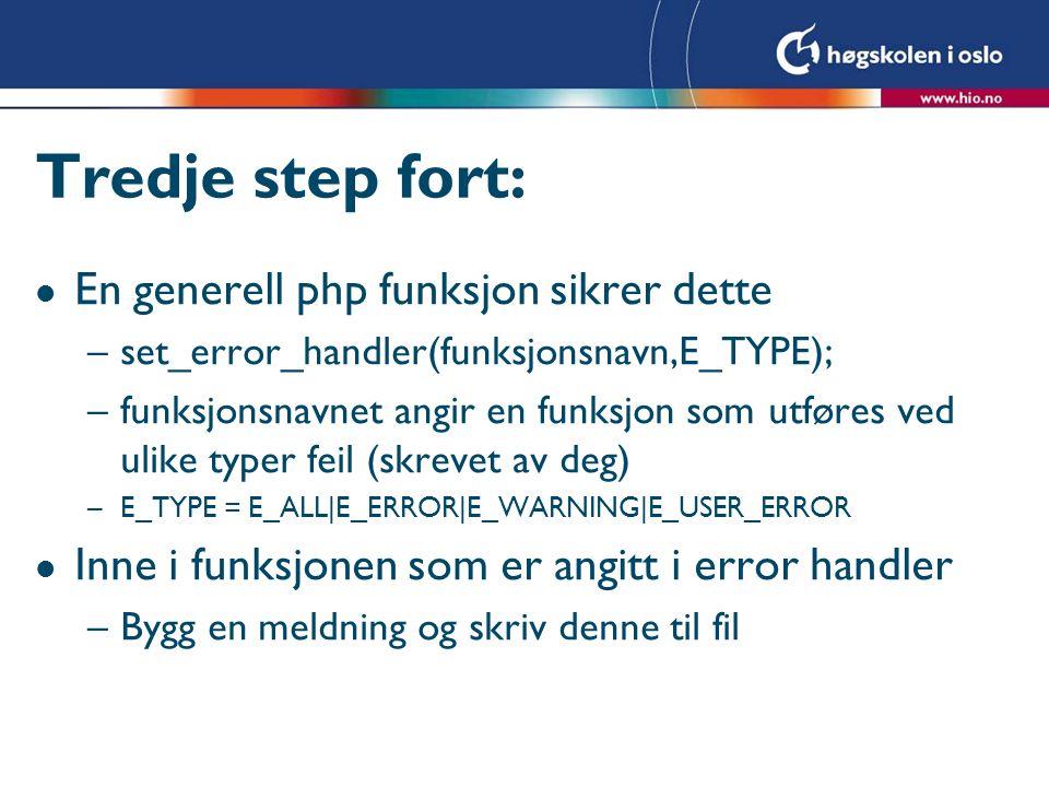 Tredje step fort: l En generell php funksjon sikrer dette –set_error_handler(funksjonsnavn,E_TYPE); –funksjonsnavnet angir en funksjon som utføres ved ulike typer feil (skrevet av deg) –E_TYPE = E_ALL|E_ERROR|E_WARNING|E_USER_ERROR l Inne i funksjonen som er angitt i error handler –Bygg en meldning og skriv denne til fil