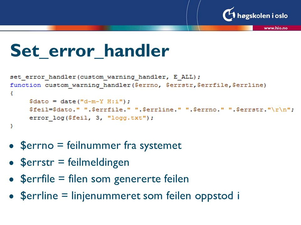 Set_error_handler l $errno = feilnummer fra systemet l $errstr = feilmeldingen l $errfile = filen som genererte feilen l $errline = linjenummeret som feilen oppstod i