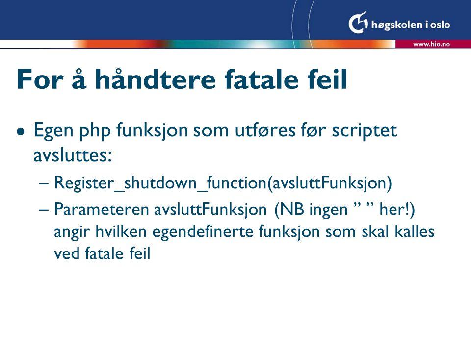 For å håndtere fatale feil l Egen php funksjon som utføres før scriptet avsluttes: –Register_shutdown_function(avsluttFunksjon) –Parameteren avsluttFunksjon (NB ingen her!) angir hvilken egendefinerte funksjon som skal kalles ved fatale feil