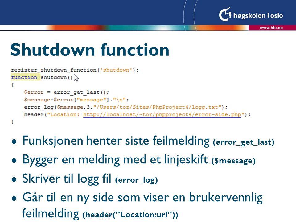 Shutdown function l Funksjonen henter siste feilmelding (error_get_last) l Bygger en melding med et linjeskift ($message) l Skriver til logg fil (error_log) l Går til en ny side som viser en brukervennlig feilmelding (header( Location:url ))