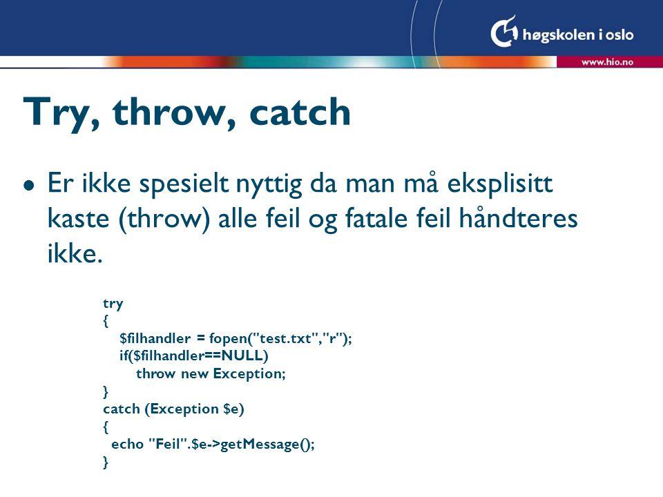 Try, throw, catch l Er ikke spesielt nyttig da man må eksplisitt kaste (throw) alle feil og fatale feil håndteres ikke.