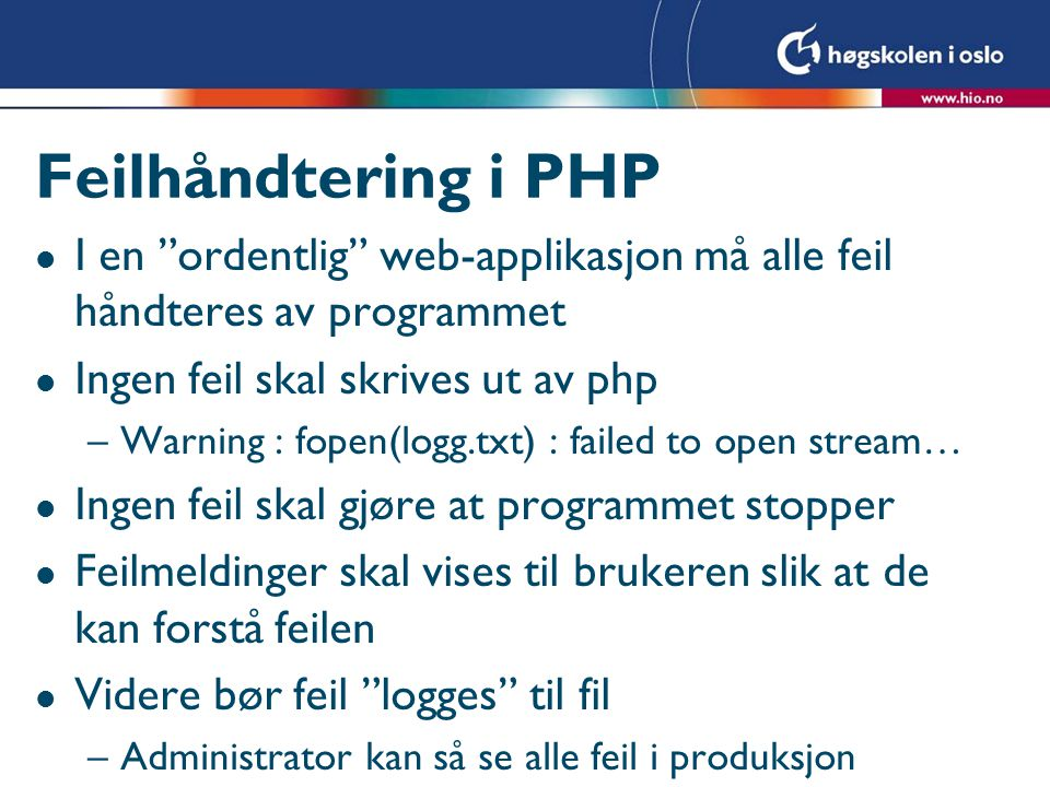 Feilhåndtering i PHP l I en ordentlig web-applikasjon må alle feil håndteres av programmet l Ingen feil skal skrives ut av php –Warning : fopen(logg.txt) : failed to open stream… l Ingen feil skal gjøre at programmet stopper l Feilmeldinger skal vises til brukeren slik at de kan forstå feilen l Videre bør feil logges til fil –Administrator kan så se alle feil i produksjon