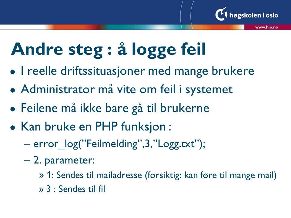 Andre steg : å logge feil l I reelle driftssituasjoner med mange brukere l Administrator må vite om feil i systemet l Feilene må ikke bare gå til brukerne l Kan bruke en PHP funksjon : –error_log( Feilmelding ,3, Logg.txt ); –2.