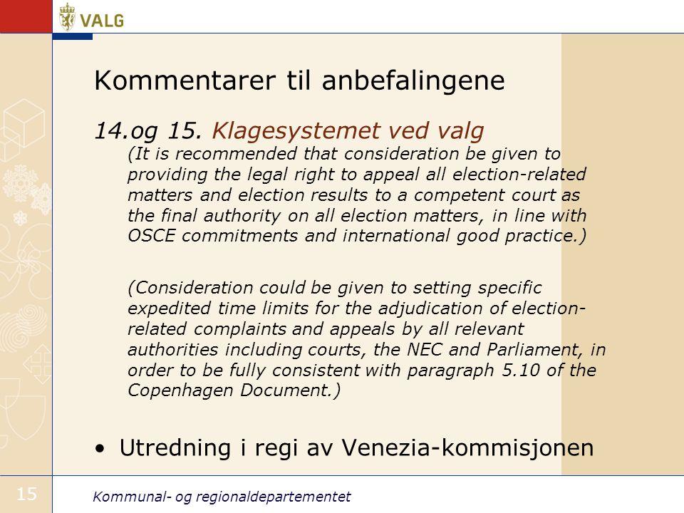 Kommunal- og regionaldepartementet 15 Kommentarer til anbefalingene 14.og 15. Klagesystemet ved valg (It is recommended that consideration be given to