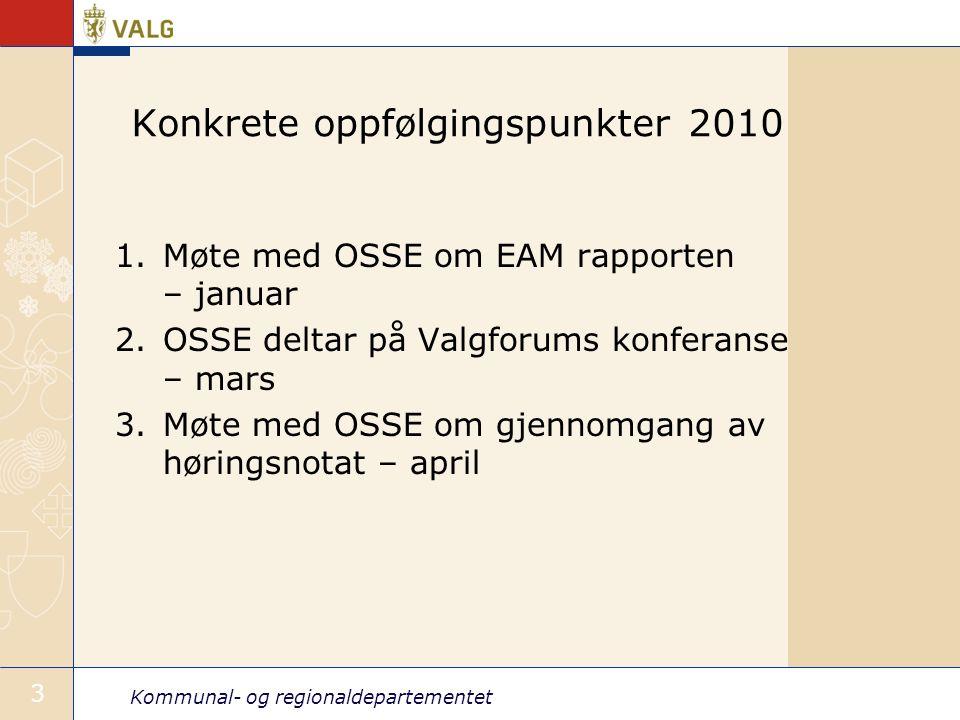 Kommunal- og regionaldepartementet 3 Konkrete oppfølgingspunkter 2010 1.Møte med OSSE om EAM rapporten – januar 2.OSSE deltar på Valgforums konferanse – mars 3.Møte med OSSE om gjennomgang av høringsnotat – april