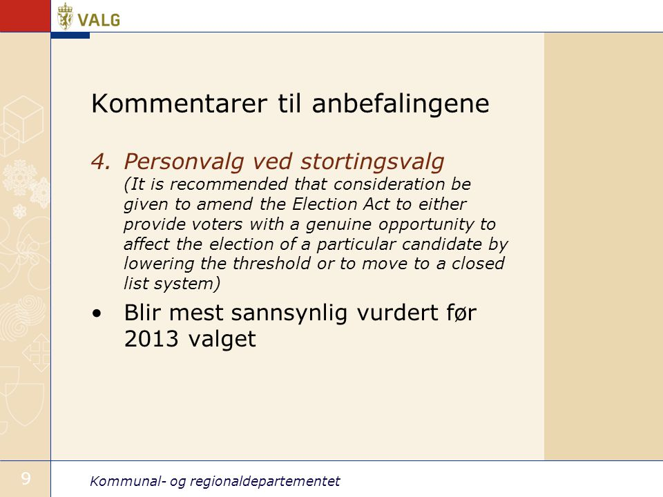 Kommunal- og regionaldepartementet 9 Kommentarer til anbefalingene 4.Personvalg ved stortingsvalg (It is recommended that consideration be given to amend the Election Act to either provide voters with a genuine opportunity to affect the election of a particular candidate by lowering the threshold or to move to a closed list system) Blir mest sannsynlig vurdert før 2013 valget