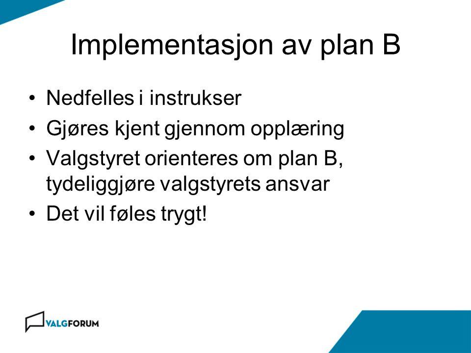 Implementasjon av plan B Nedfelles i instrukser Gjøres kjent gjennom opplæring Valgstyret orienteres om plan B, tydeliggjøre valgstyrets ansvar Det vi